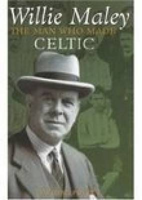 Willie Maley: The Man Who Made Celtic (Hardback)