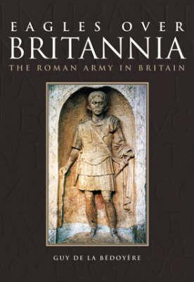 Eagles Over Britannia: The Roman Army in Britain (Paperback)