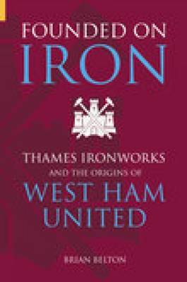 Founded on Iron: The Origins of West Ham United (Paperback)