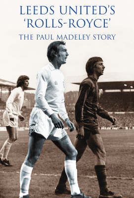 Leeds United Rolls Royce: The Paul Madeley Story (Hardback)