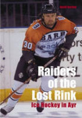 Raiders of the Lost Rink: Ice Hockey in Ayr (Paperback)