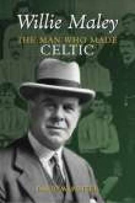 Willie Maley: The Man Who Made Celtic (Paperback)