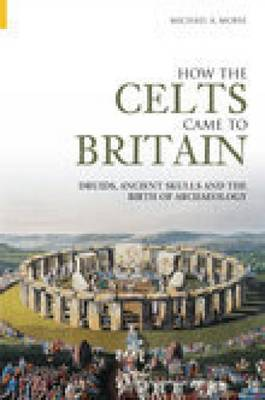 How the Celts Came to Britain: Druids, Ancient Skulls and the Birth of Archaeology (Paperback)