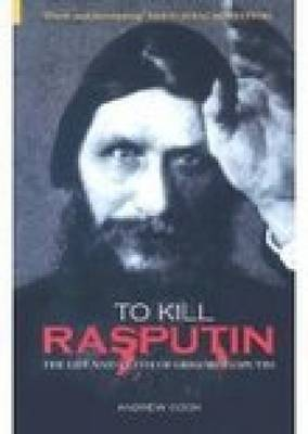 To Kill Rasputin: The Life and Death of Grigori Rasputin (Hardback)