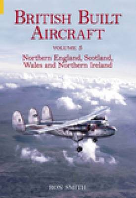 British Built Aircraft Volume 5: Northern England, Scotland, Wales and Northern Ireland (Paperback)