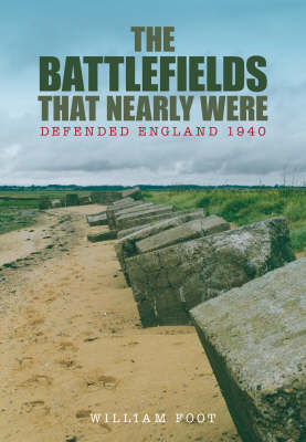 Battlefields That Nearly Were: Defending Britian 1940 (Hardback)