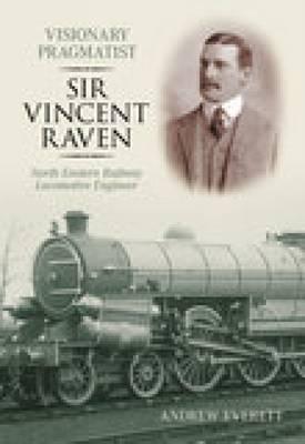 Visionary Pragmatist: Sir Vincent Raven: North Eastern Railway Locomotive Engineer (Paperback)