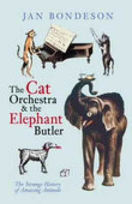 The Cat Orchestra and the Elephant Butler: The Strange History of Amazing Animals (Paperback)