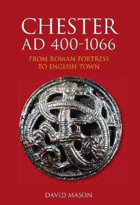 Chester AD 400-1066: From Roman Fortress to English Town (Paperback)