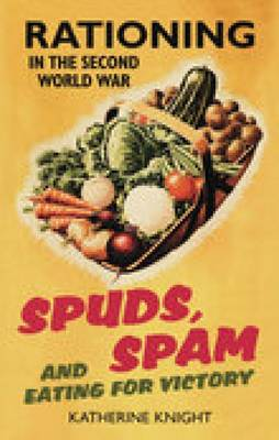 Spuds, Spam and Eating For Victory: Rationing in the Second World War (Hardback)