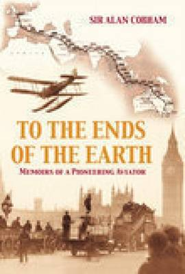 To the Ends of the Earth: Memoirs of a Pioneering Aviator (Paperback)