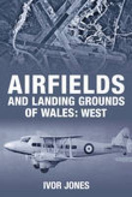 Airfields and Landing Grounds of Wales: Airfields and Landing Grounds of Wales: West West (Paperback)