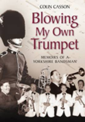 Blowing my Own Trumpet: Memoirs of a Yorkshire Bandsman (Paperback)