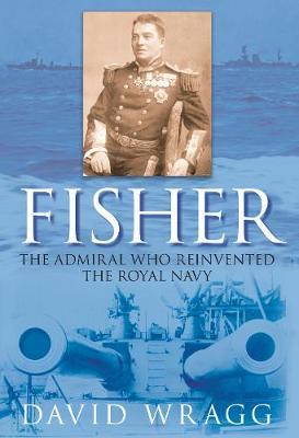 Fisher: The Admiral Who Reinvented the Royal Navy (Hardback)