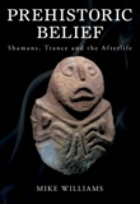Prehistoric Belief: Shamans, Trance and the Afterlife (Paperback)