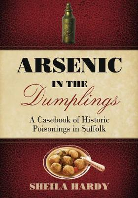 Arsenic in the Dumplings: A Casebook of Historic Poisonings in Suffolk (Paperback)