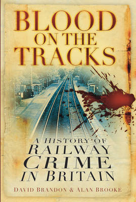 Blood on the Tracks: A History of Railway Crime in Britain (Hardback)
