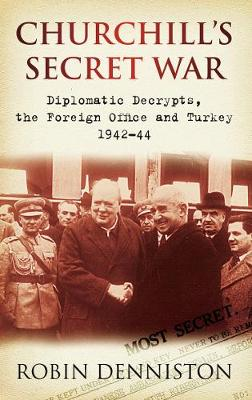 Churchill's Secret War: Diplomatic Decrypts, the Foreign Office and Turkey 1942-44 (Paperback)