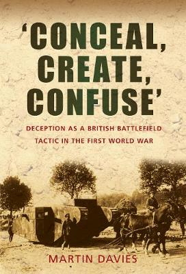 'Conceal, Create, Confuse': Deception as a British Battlefield Tactic in the First World War (Paperback)