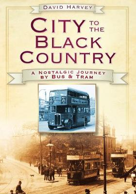 City to the Black Country: A Nostalgic Journey by Bus & Tram (Paperback)