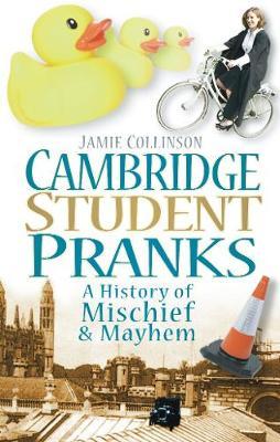 Cambridge Student Pranks: A History of Mischief & Mayhem (Paperback)