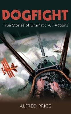 Dogfight: True Stories of Dramatic Air Actions (Paperback)