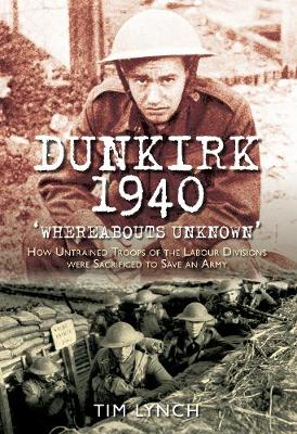 Dunkirk 1940 'Whereabouts Unknown': How Untrained Troops of the Labour Division were Sacrificed to Save an Army (Hardback)