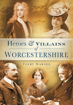 Heroes & Villains of Worcestershire (Paperback)