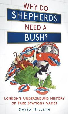 Why Do Shepherds Need a Bush?: London's Underground History of Tube Station Names (Hardback)