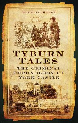 Tyburn Tales: The Criminal Chronology of York Castle (Paperback)