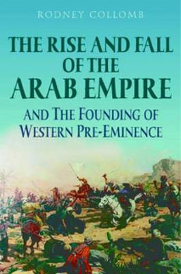 The Rise and Fall of the Arab Empire and the Founding of Western Pre-eminence (Paperback)