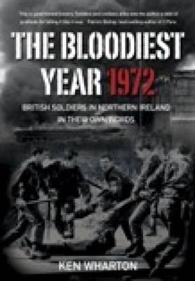 The Bloodiest Year 1972: British Soldiers in Northern Ireland, in their Own Words (Hardback)