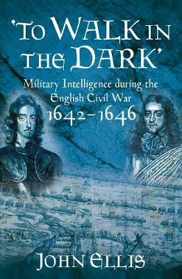 To Walk in the Dark: Military Intelligence in the English Civil War, 1642-1646 (Hardback)