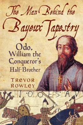 The Man Behind the Bayeux Tapestry: Odo, William the Conqueror's Half-Brother (Paperback)
