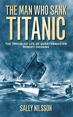 The Man Who Sank Titanic: The Troubled Life of Quartermaster Robert Hichens (Paperback)