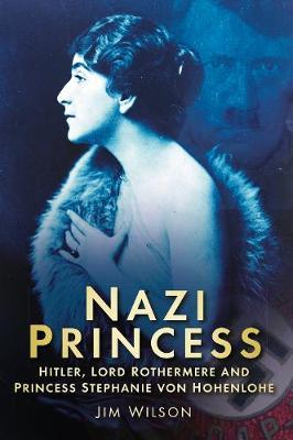 Nazi Princess: Hitler, Lord Rothermere and Princess Stephanie von Hohenlohe (Hardback)