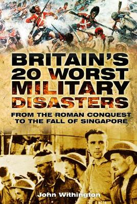 Britain's 20 Worst Military Disasters: From the Roman Conquest to the Fall of Singapore (Paperback)