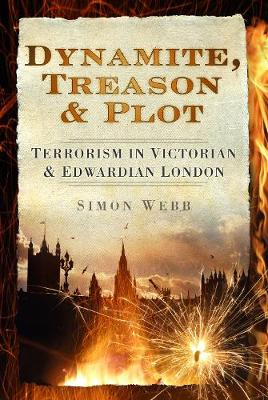 Dynamite, Treason & Plot: Terrorism in Victorian & Edwardian London (Hardback)
