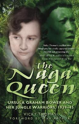 The Naga Queen: Ursula Graham Bower and her Jungle Warriors 1939-45 (Hardback)