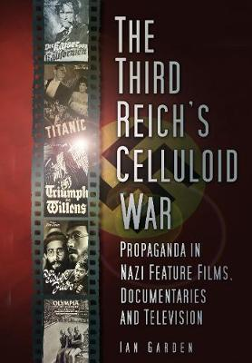 The Third Reich's Celluloid War: Propaganda in Nazi Feature Films, Documentaries and Television (Hardback)