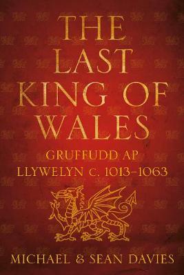 The Last King of Wales: Gruffudd ap Llywelyn c. 1013-1063 (Paperback)