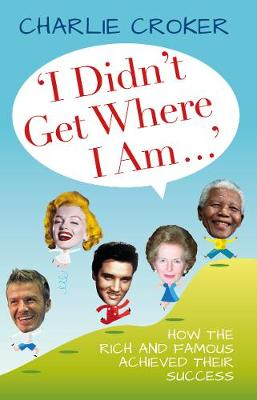 I Didn't Get Where I Am...: How the Rich and Famous Achieved Their Success (Hardback)