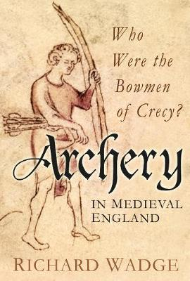 Archery in Medieval England: Who Were the Bowmen of Crecy? (Hardback)