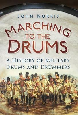 Marching to the Drums: A History of Military Drums and Drummers (Paperback)