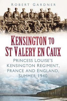 Kensington to St Valery en Caux: Princess Louise's Kensington Regiment, France and England, Summer 1940 (Paperback)