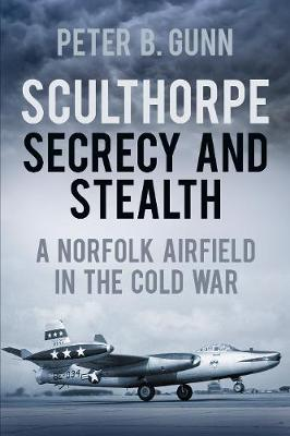 Sculthorpe Secrecy and Stealth: A Norfolk Airfield in the Cold War (Paperback)