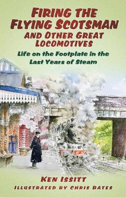 Firing the Flying Scotsman and Other Great Locomotives: Life on the Footplate in the Last Years of Steam (Paperback)