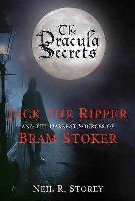 The Dracula Secrets: Jack the Ripper and the Darkest Sources of Bram Stoker (Hardback)