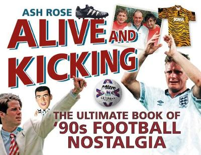 Alive and Kicking: The Ultimate Book of '90s Football Nostalgia (Paperback)