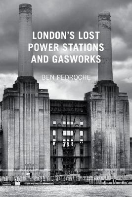 London's Lost Power Stations and Gasworks (Paperback)
